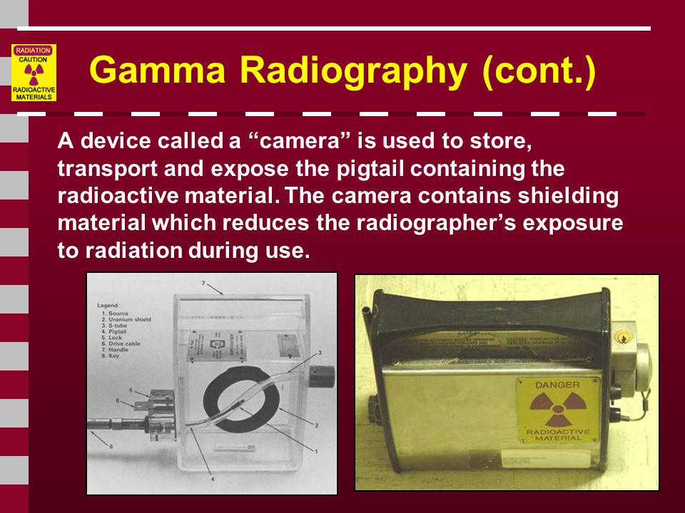 Gamma Radiography (cont.) A device called a camera is used to store, transport and expose the pigtail containing the radioactive material.