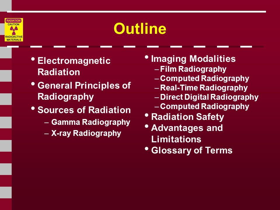 Outline Electromagnetic Radiation General Principles of Radiography Sources of Radiation –Gamma Radiography –X-ray Radiography Imaging Modalities –Film Radiography –Computed Radiography –Real-Time Radiography –Direct Digital Radiography –Computed Radiography Radiation Safety Advantages and Limitations Glossary of Terms