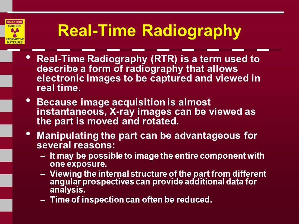 Real-Time Radiography Real-Time Radiography (RTR) is a term used to describe a form of radiography that allows electronic images to be captured and viewed in real time.