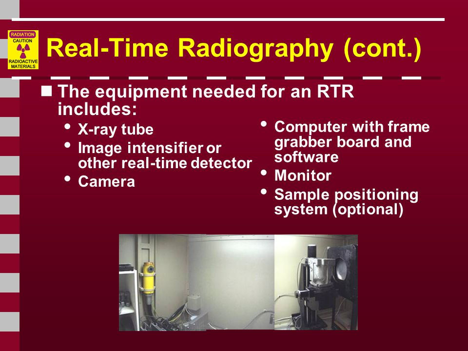 Real-Time Radiography (cont.) The equipment needed for an RTR includes: X-ray tube Image intensifier or other real-time detector Camera Computer with frame grabber board and software Monitor Sample positioning system (optional)