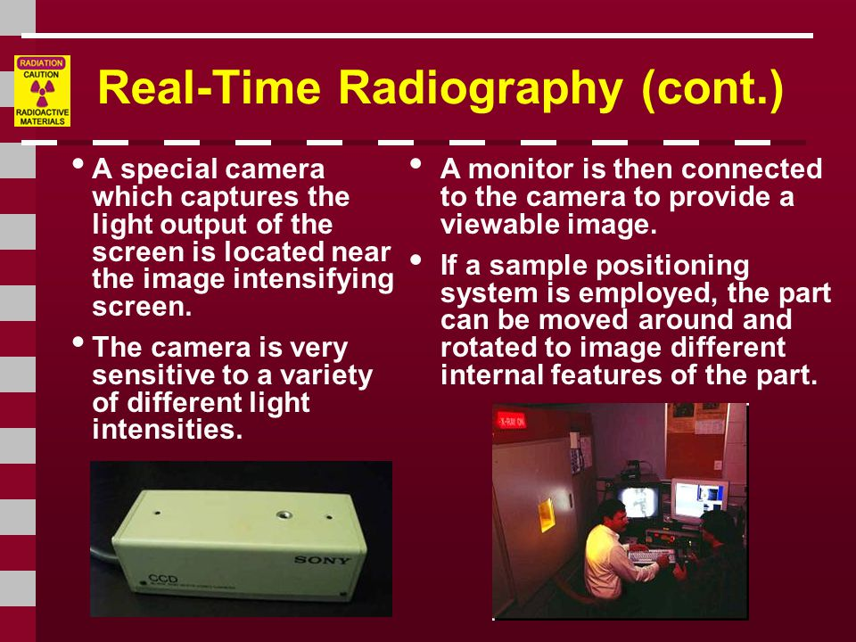 Real-Time Radiography (cont.) A special camera which captures the light output of the screen is located near the image intensifying screen.
