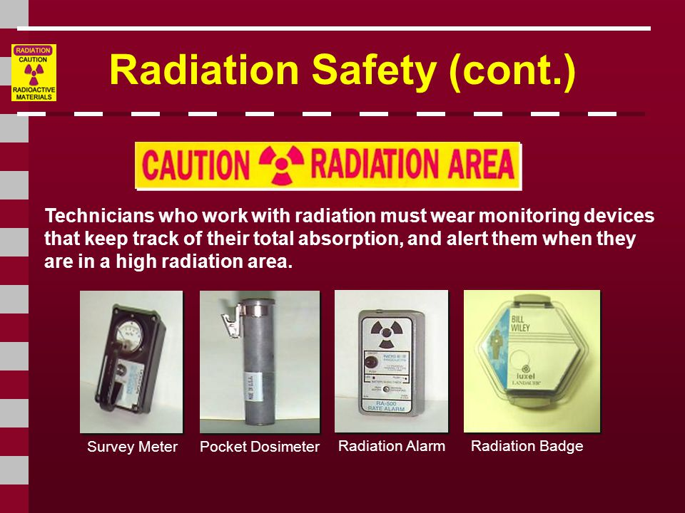 Technicians who work with radiation must wear monitoring devices that keep track of their total absorption, and alert them when they are in a high radiation area.