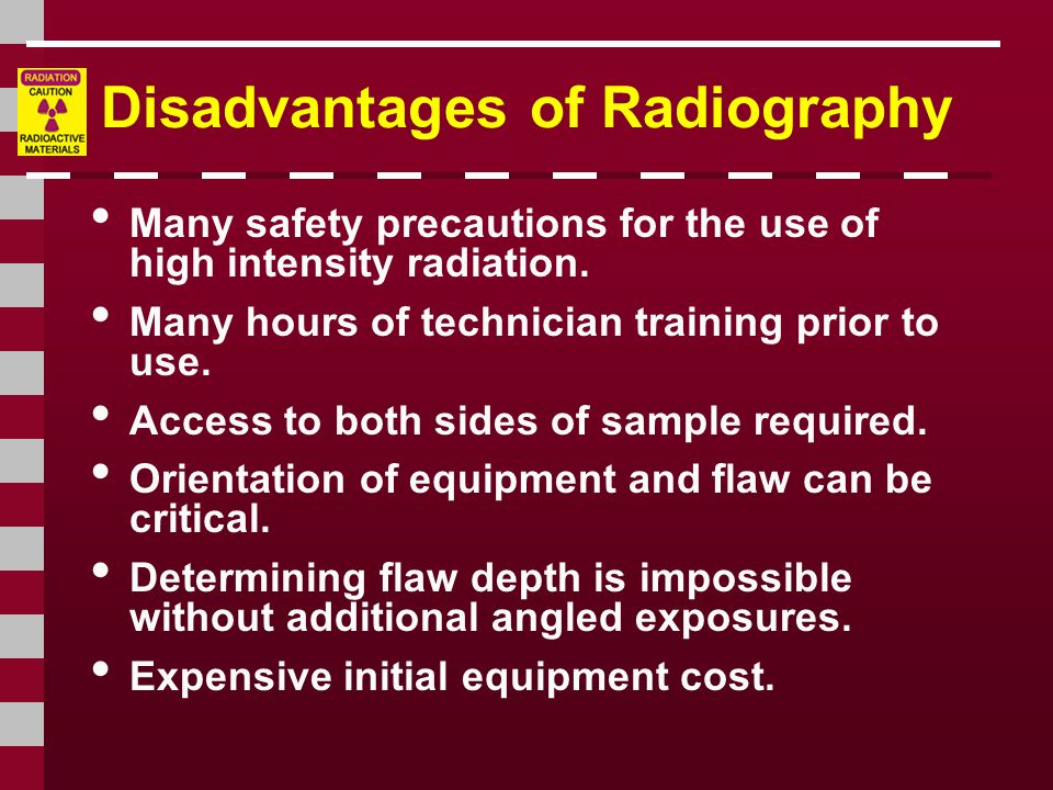 Disadvantages of Radiography Many safety precautions for the use of high intensity radiation.