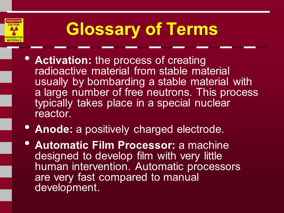 Glossary of Terms Activation: the process of creating radioactive material from stable material usually by bombarding a stable material with a large number of free neutrons.