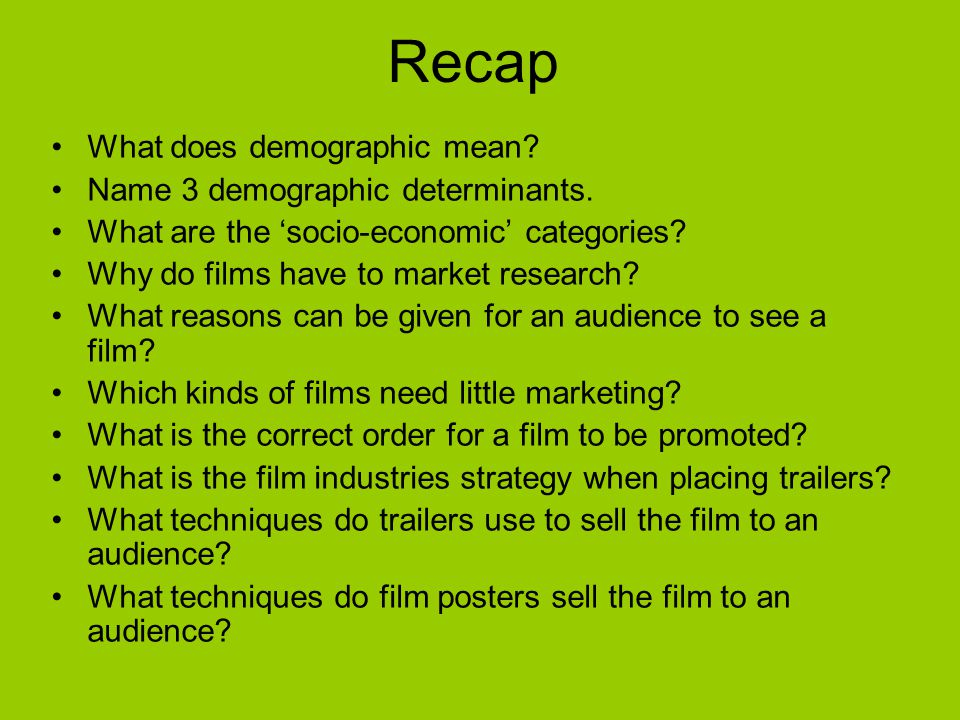 Recap What does demographic mean? Name 3 demographic determinants. What are the socio-economic categories? Why do films have to market research? What