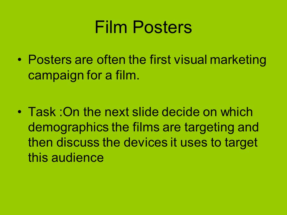 Film Posters Posters are often the first visual marketing campaign for a film. Task :On the next slide decide on which demographics the films are targ