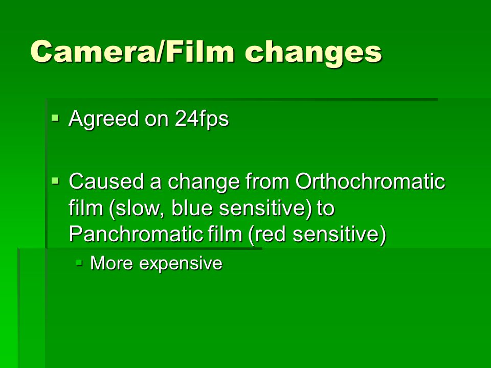 Camera/Film changes Agreed on 24fps Agreed on 24fps Caused a change from Orthochromatic film (slow, blue sensitive) to Panchromatic film (red sensitive) Caused a change from Orthochromatic film (slow, blue sensitive) to Panchromatic film (red sensitive) More expensive More expensive