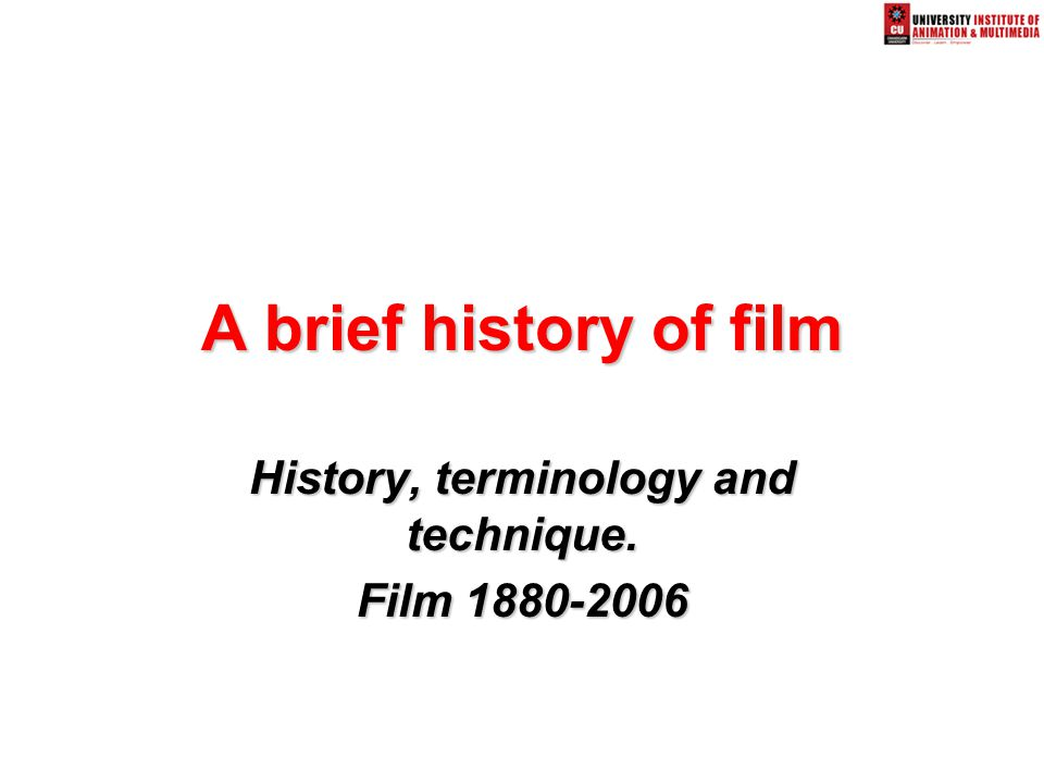A brief history of film History, terminology and technique. Film 1880-2006