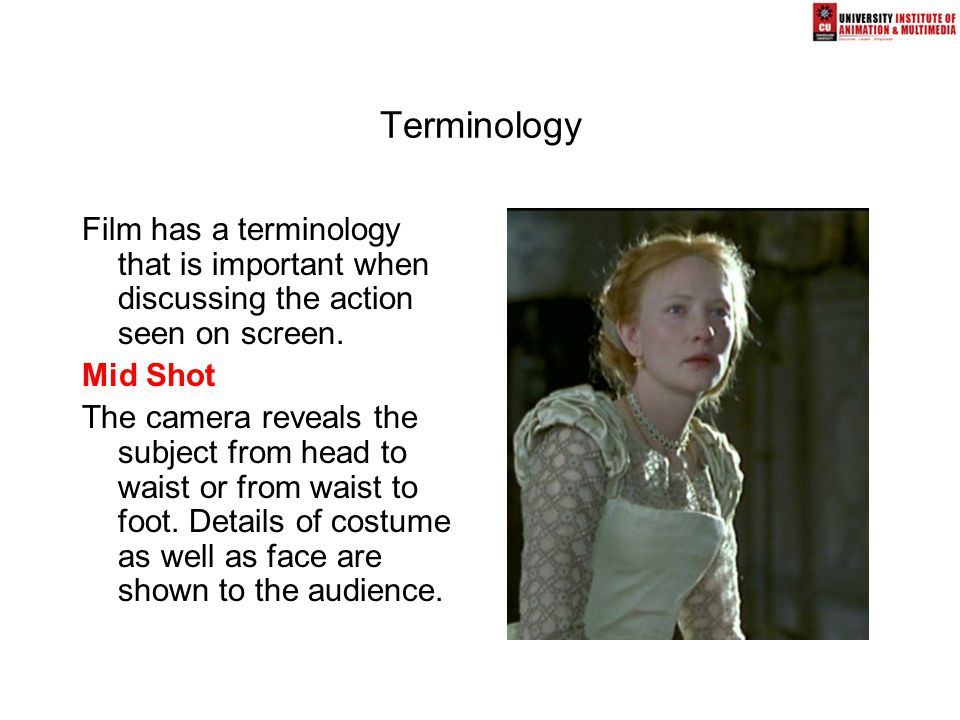 Terminology Film has a terminology that is important when discussing the action seen on screen.