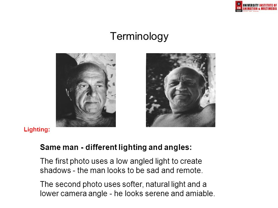 Terminology Lighting: Same man - different lighting and angles: The first photo uses a low angled light to create shadows - the man looks to be sad and remote.