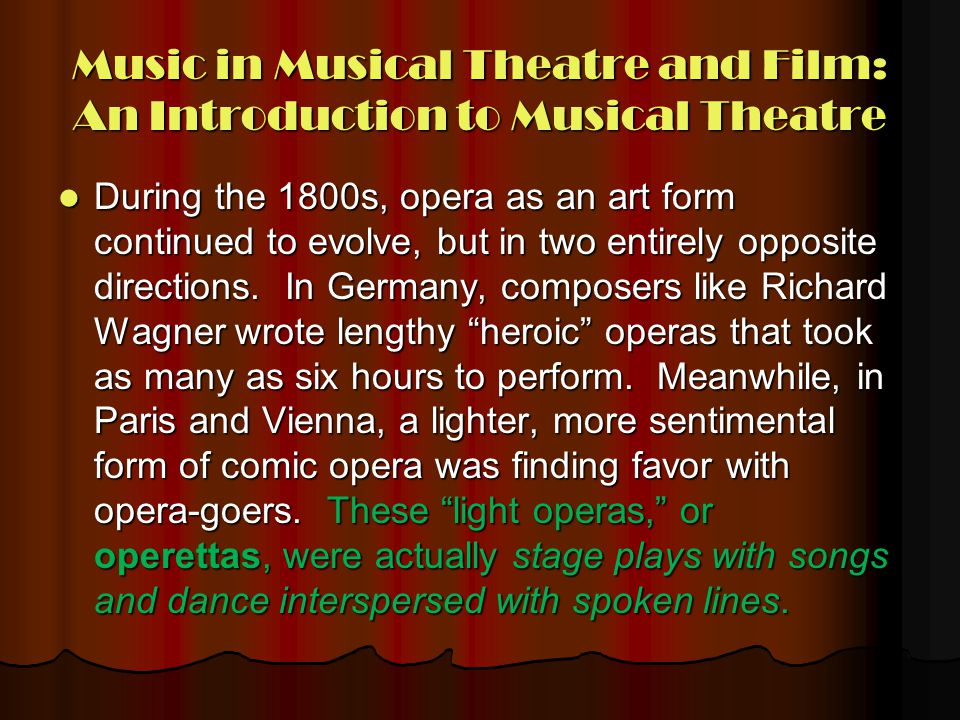 Music in Musical Theatre and Film: An Introduction to Musical Theatre During the 1800s, opera as an art form continued to evolve, but in two entirely