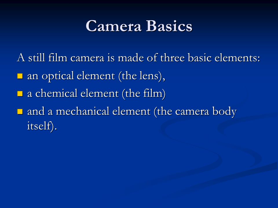 Camera Basics A still film camera is made of three basic elements: an optical element (the lens), an optical element (the lens), a chemical element (t