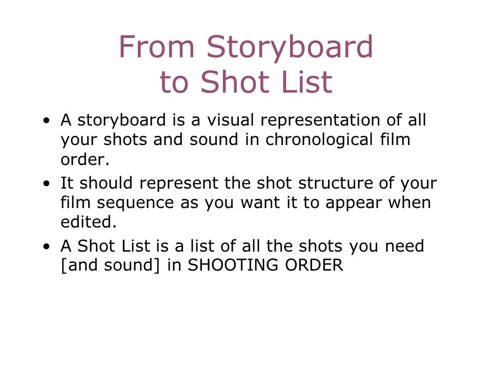 From Storyboard to Shot List A storyboard is a visual representation of all your shots and sound in chronological film order. It should represent the