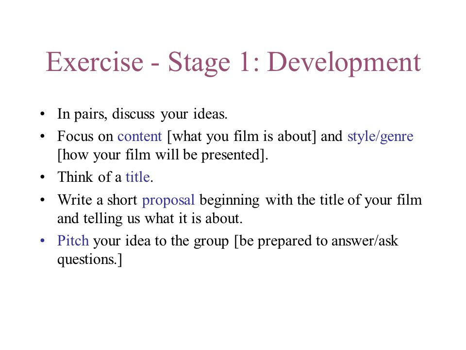 Exercise - Stage 1: Development In pairs, discuss your ideas. Focus on content [what you film is about] and style/genre [how your film will be present