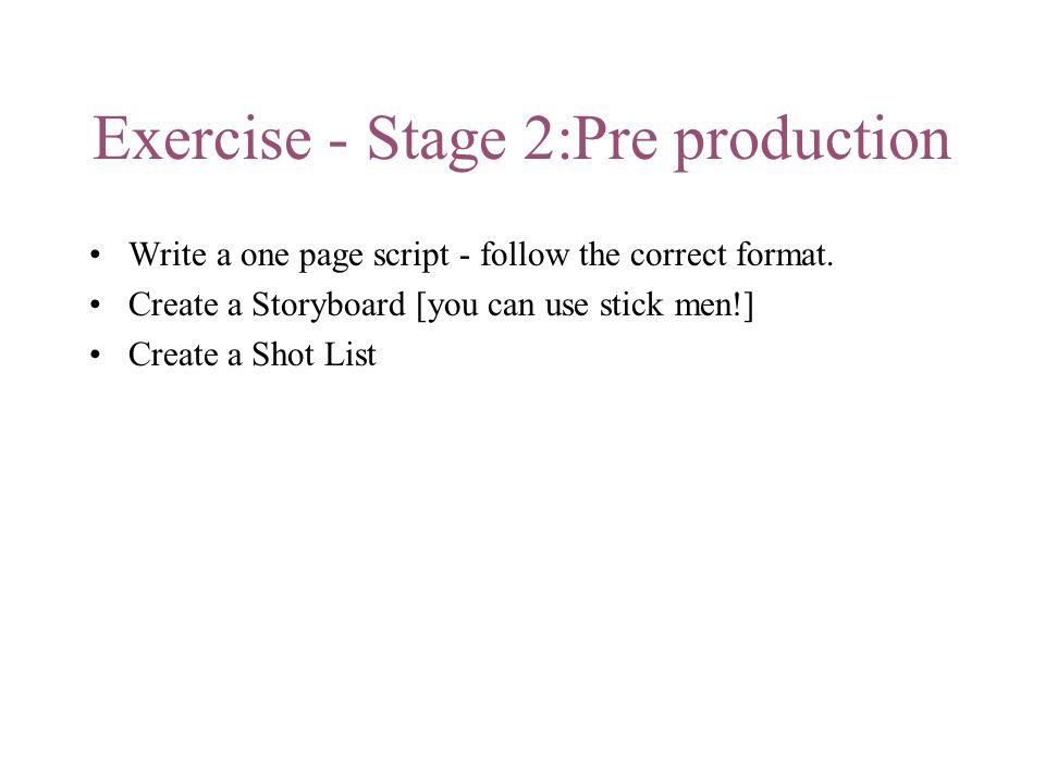 Exercise - Stage 2:Pre production Write a one page script - follow the correct format.
