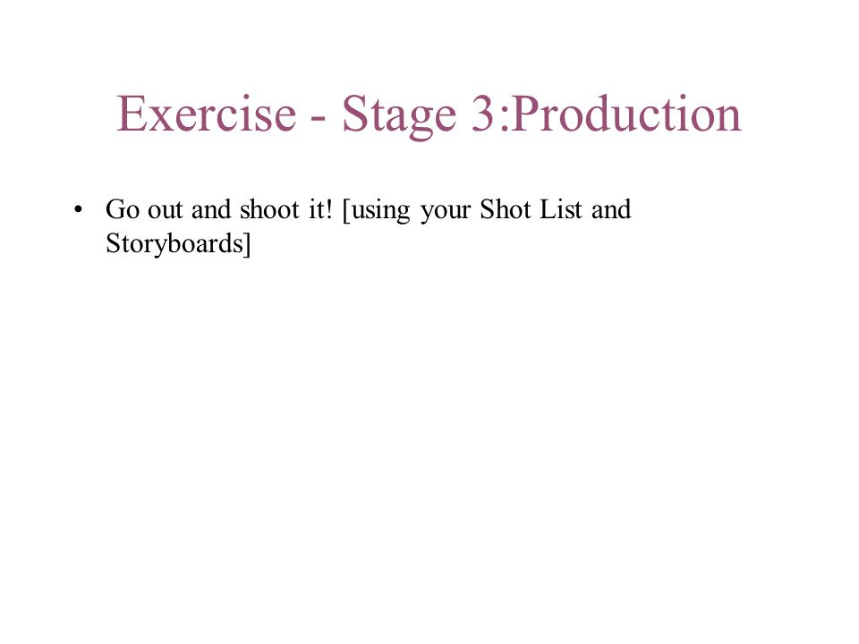 Exercise - Stage 3:Production Go out and shoot it! [using your Shot List and Storyboards]