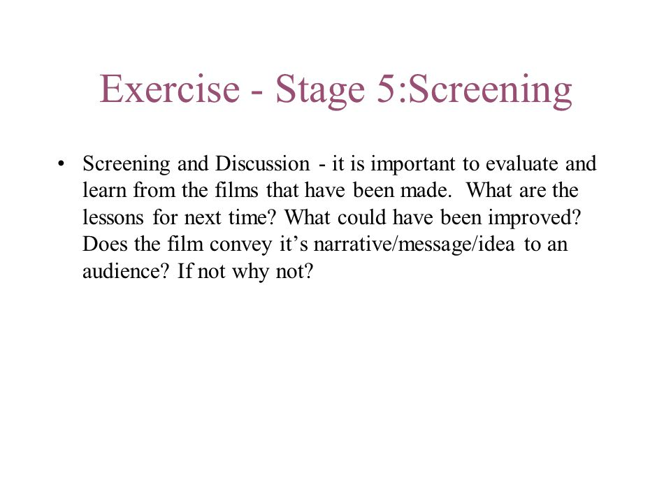 Exercise - Stage 5:Screening Screening and Discussion - it is important to evaluate and learn from the films that have been made.