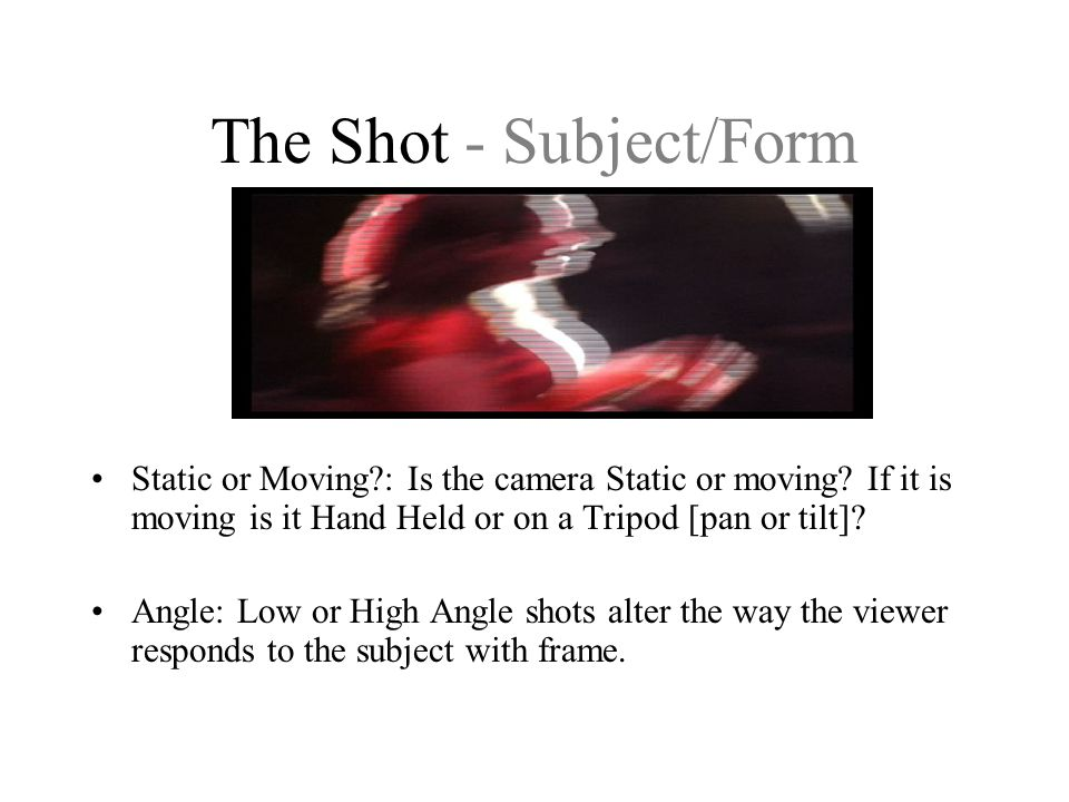 The Shot - Subject/Form Static or Moving?: Is the camera Static or moving? If it is moving is it Hand Held or on a Tripod [pan or tilt]? Angle: Low or