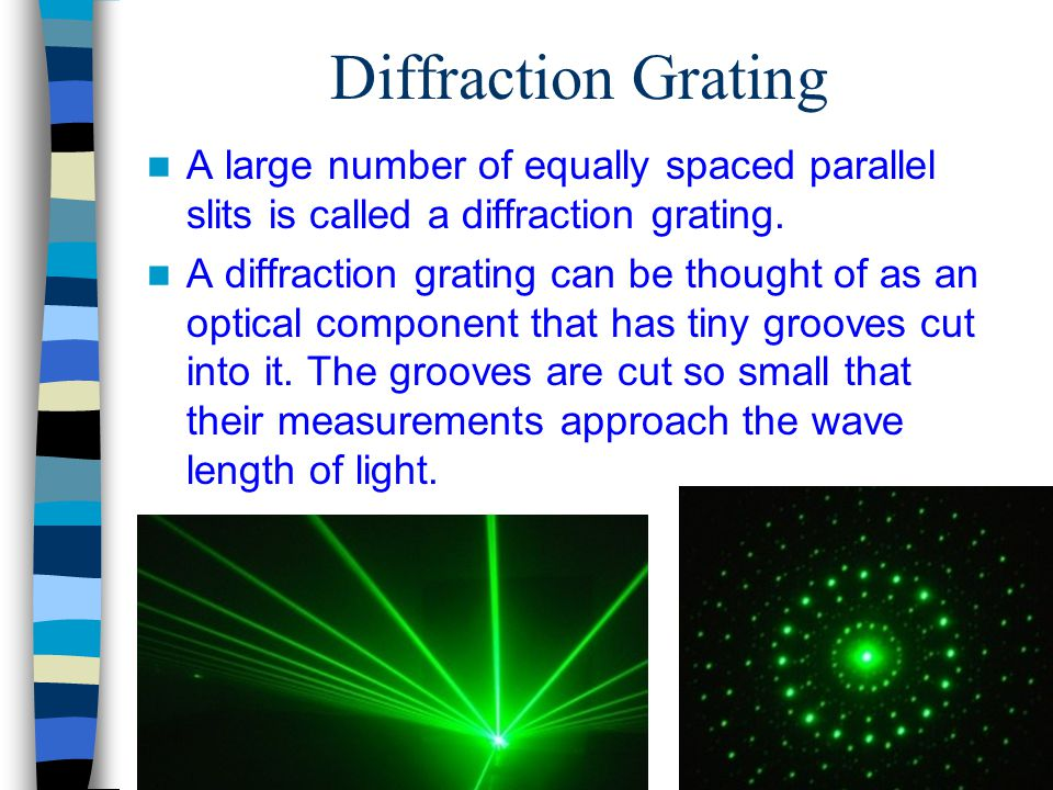 Diffraction Grating A large number of equally spaced parallel slits is called a diffraction grating. A diffraction grating can be thought of as an opt