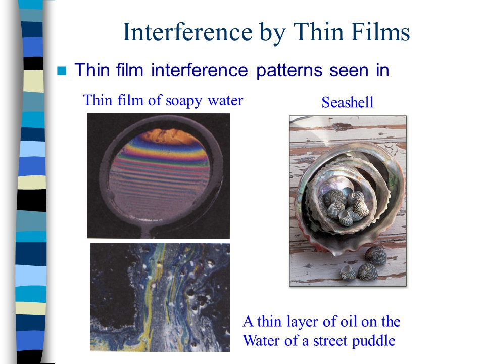 Interference by Thin Films Thin film interference patterns seen in Thin film of soapy water A thin layer of oil on the Water of a street puddle Seashe