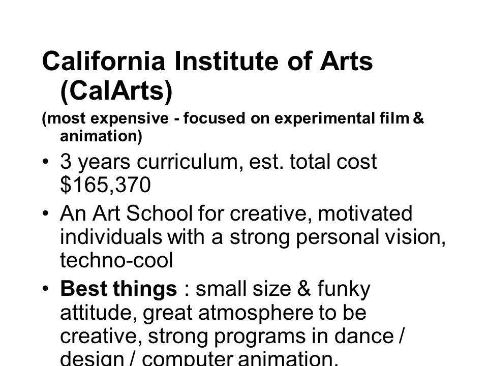 California Institute of Arts (CalArts) (most expensive - focused on experimental film & animation) 3 years curriculum, est.