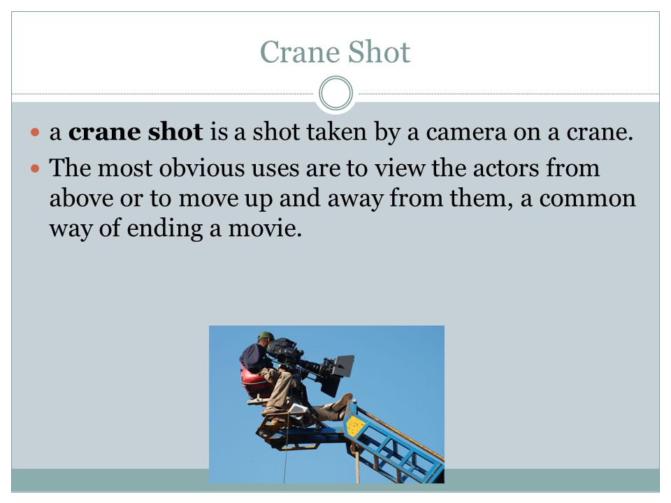 Crane Shot a crane shot is a shot taken by a camera on a crane. The most obvious uses are to view the actors from above or to move up and away from th