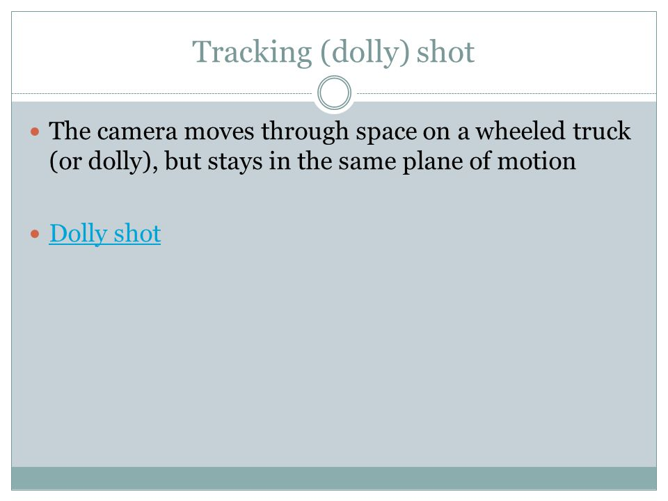 Tracking (dolly) shot The camera moves through space on a wheeled truck (or dolly), but stays in the same plane of motion Dolly shot