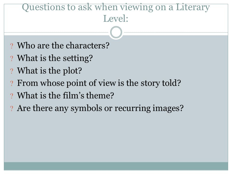 Questions to ask when viewing on a Literary Level: Who are the characters? What is the setting? What is the plot? From whose point of view is the stor