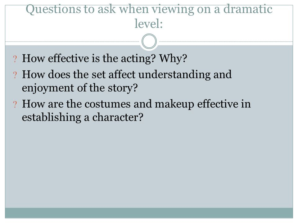 Questions to ask when viewing on a dramatic level: How effective is the acting? Why? How does the set affect understanding and enjoyment of the story?