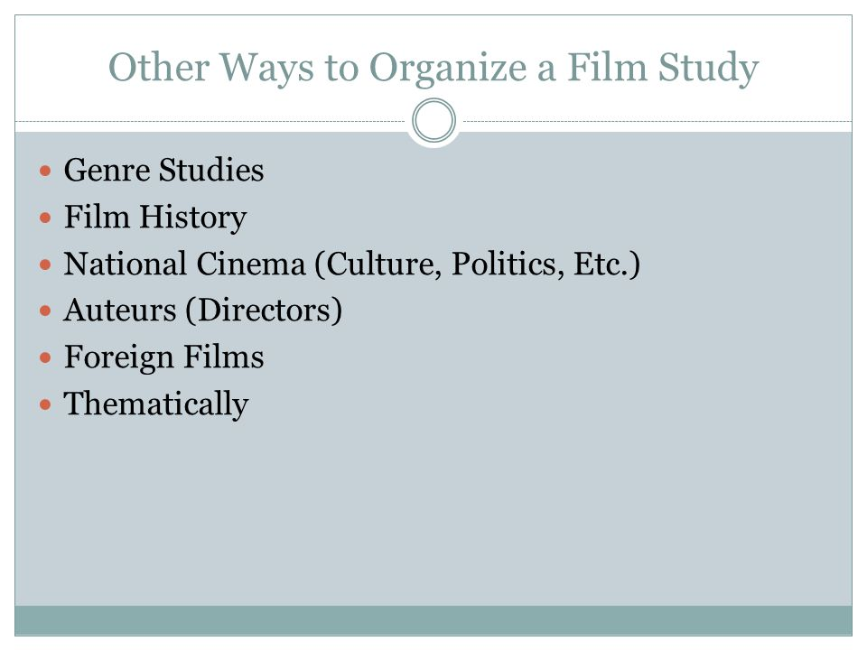 Other Ways to Organize a Film Study Genre Studies Film History National Cinema (Culture, Politics, Etc.) Auteurs (Directors) Foreign Films Thematicall