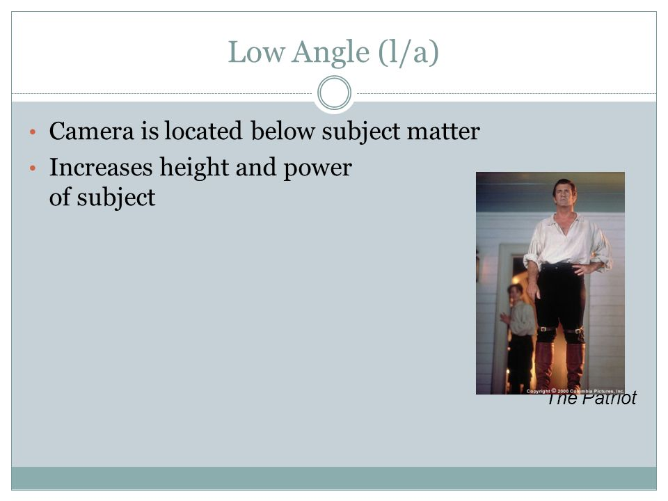 Low Angle (l/a) Camera is located below subject matter Increases height and power of subject The Patriot