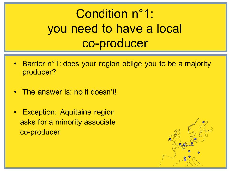 Condition n°1: you need to have a local co-producer Barrier n°1: does your region oblige you to be a majority producer.