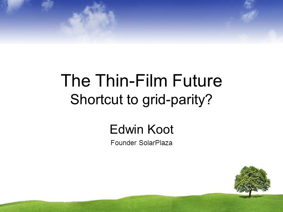 The Thin-Film Future Shortcut to grid-parity? Edwin Koot Founder SolarPlaza