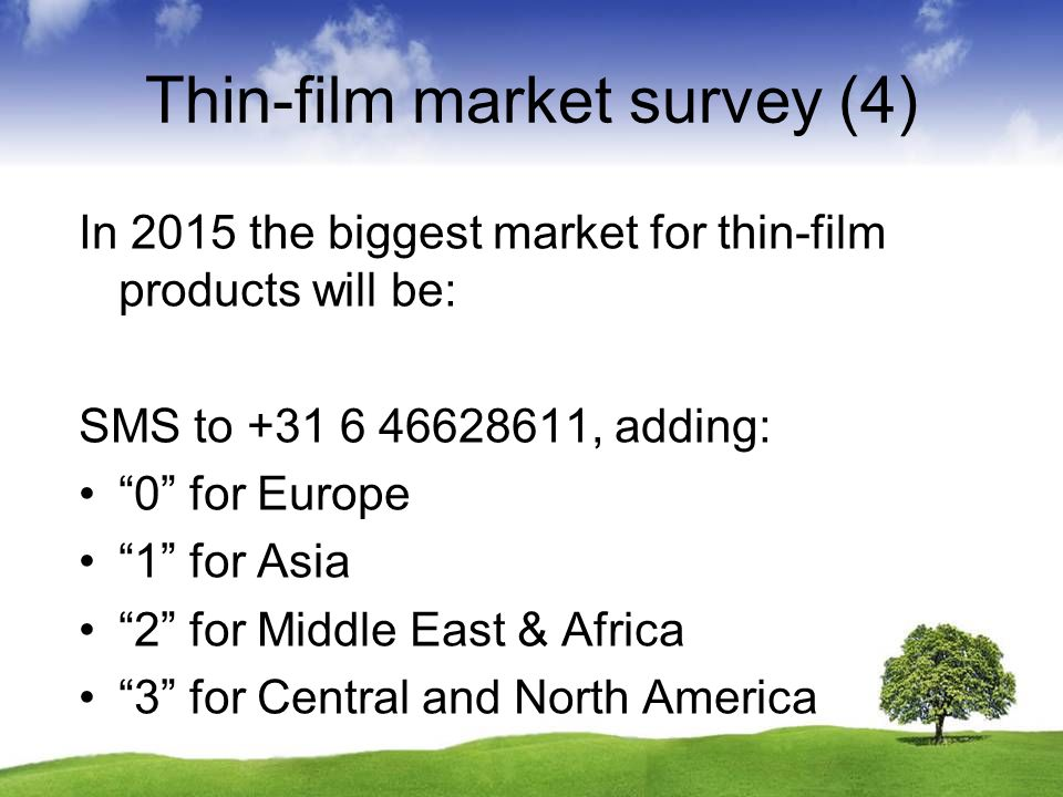 Thin-film market survey (4) In 2015 the biggest market for thin-film products will be: SMS to +31 6 46628611, adding: 0 for Europe 1 for Asia 2 for Mi