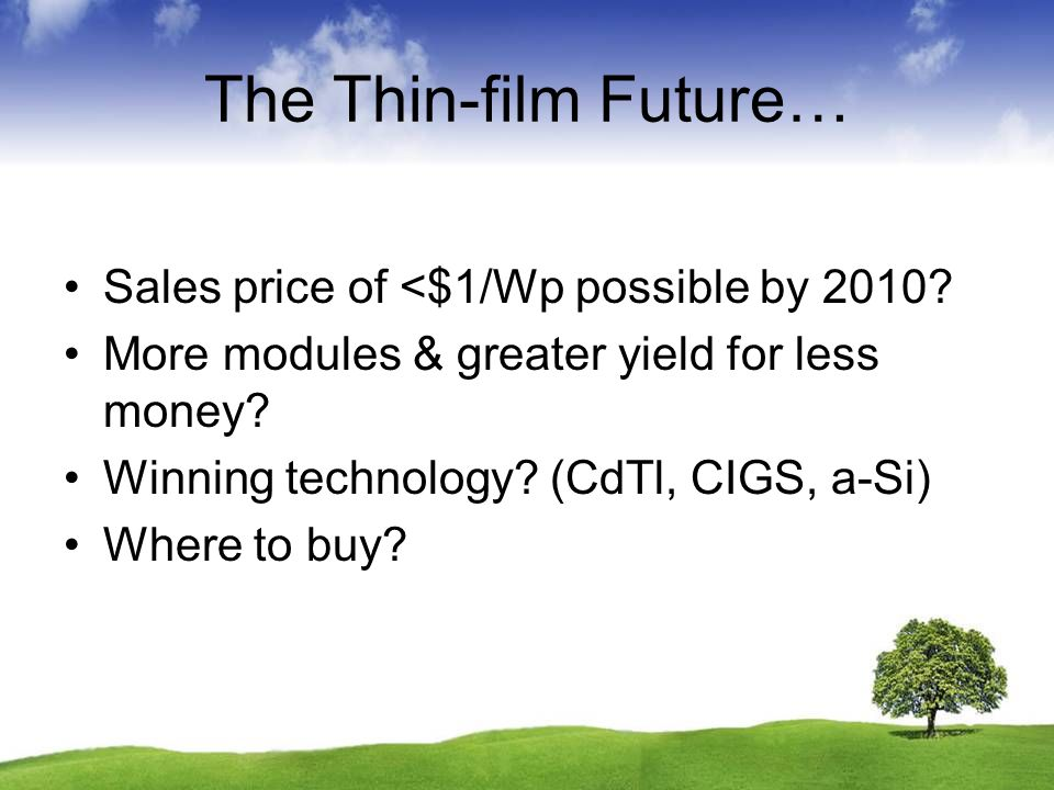 The Thin-film Future… Sales price of <$1/Wp possible by 2010? More modules & greater yield for less money? Winning technology? (CdTl, CIGS, a-Si) Wher