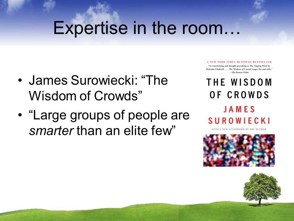 Expertise in the room… James Surowiecki: The Wisdom of Crowds Large groups of people are smarter than an elite few