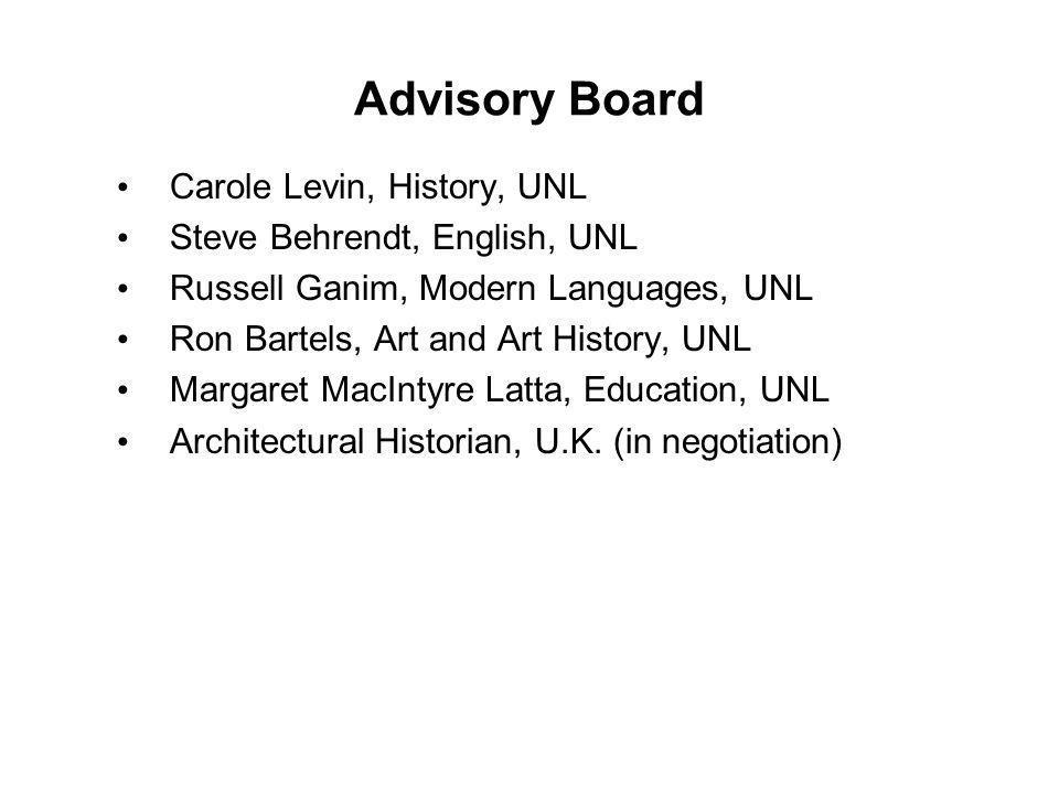 Advisory Board Carole Levin, History, UNL Steve Behrendt, English, UNL Russell Ganim, Modern Languages, UNL Ron Bartels, Art and Art History, UNL Margaret MacIntyre Latta, Education, UNL Architectural Historian, U.K.
