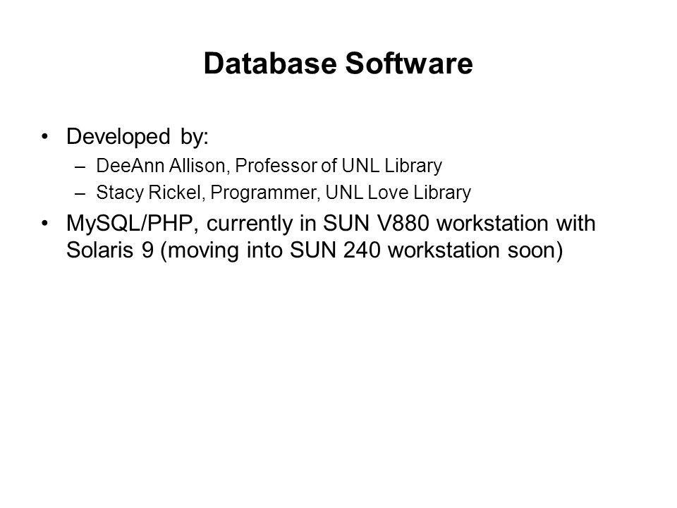Database Software Developed by: –DeeAnn Allison, Professor of UNL Library –Stacy Rickel, Programmer, UNL Love Library MySQL/PHP, currently in SUN V880 workstation with Solaris 9 (moving into SUN 240 workstation soon)