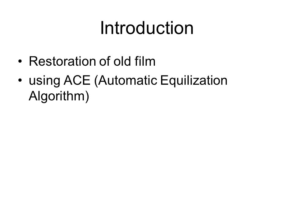 Introduction Restoration of old film using ACE (Automatic Equilization Algorithm)