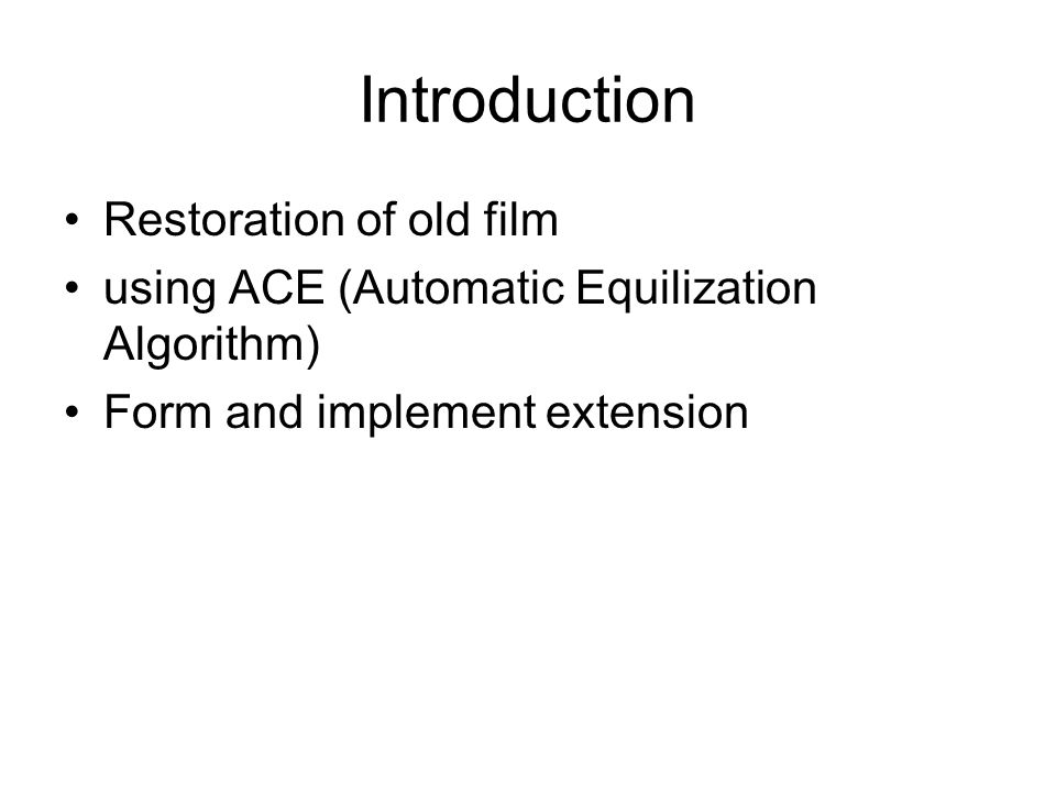 Introduction Restoration of old film using ACE (Automatic Equilization Algorithm) Form and implement extension