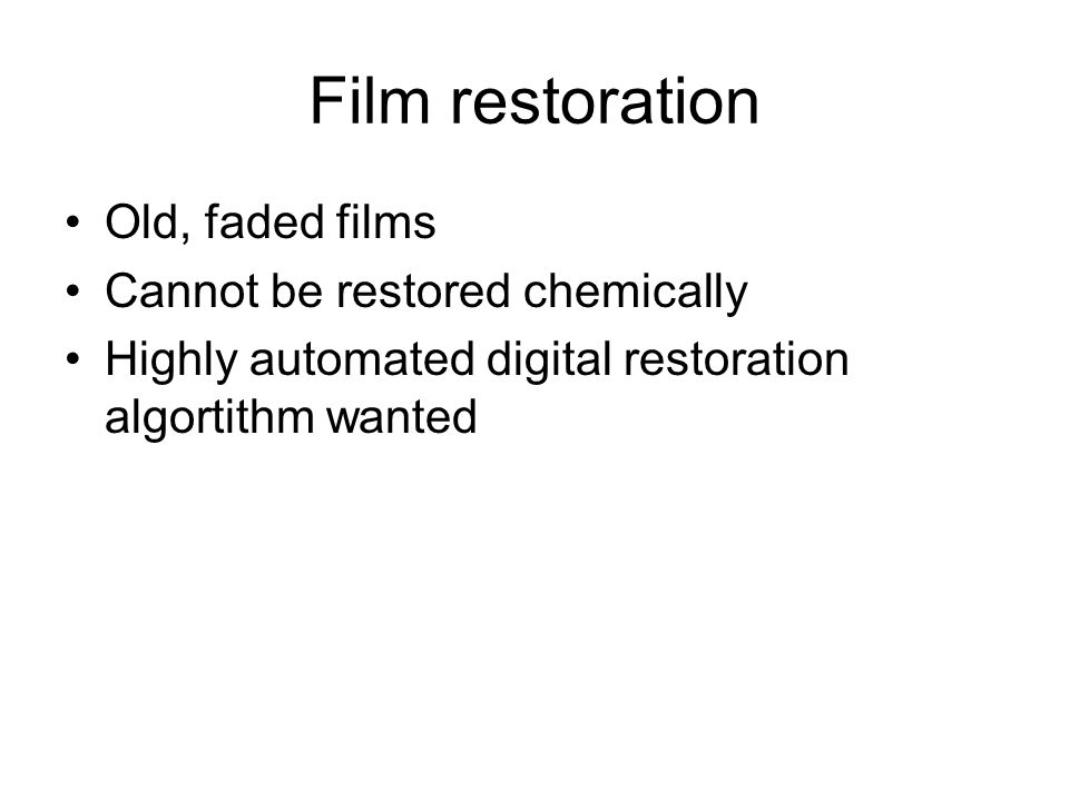 Film restoration Old, faded films Cannot be restored chemically Highly automated digital restoration algortithm wanted