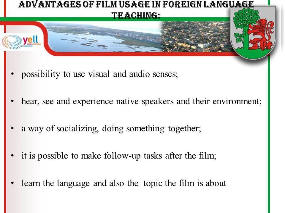 Advantages of film usage in foreign language teaching: possibility to use visual and audio senses; hear, see and experience native speakers and their