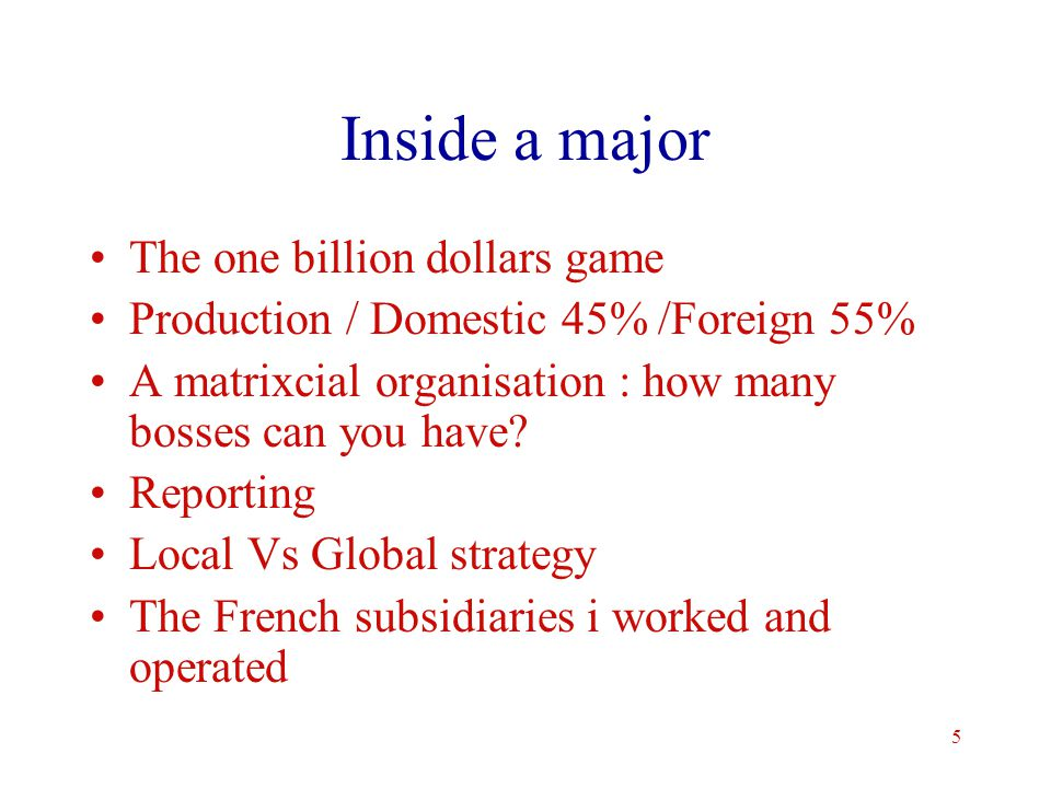 5 Inside a major The one billion dollars game Production / Domestic 45% /Foreign 55% A matrixcial organisation : how many bosses can you have.