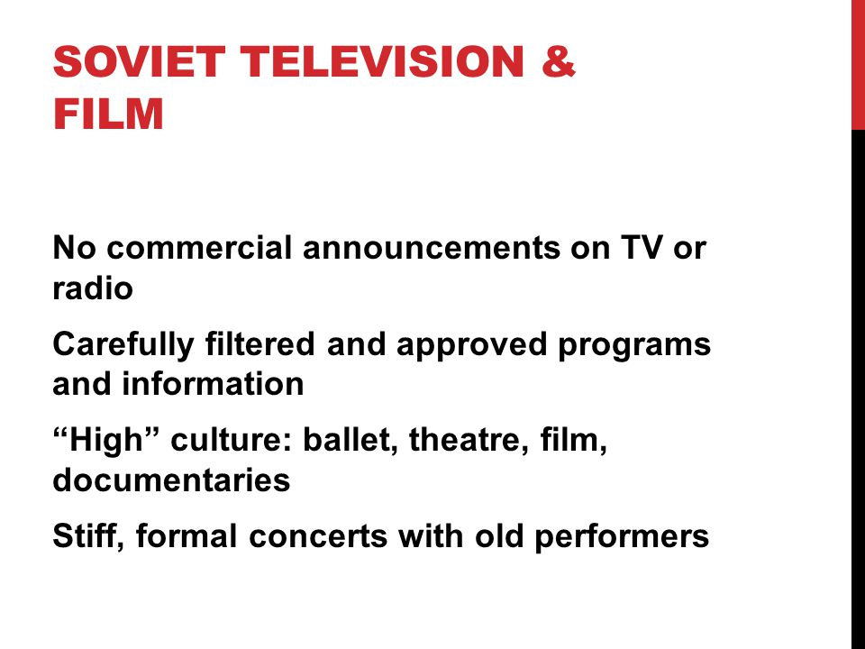 SOVIET TELEVISION & FILM No commercial announcements on TV or radio Carefully filtered and approved programs and information High culture: ballet, theatre, film, documentaries Stiff, formal concerts with old performers