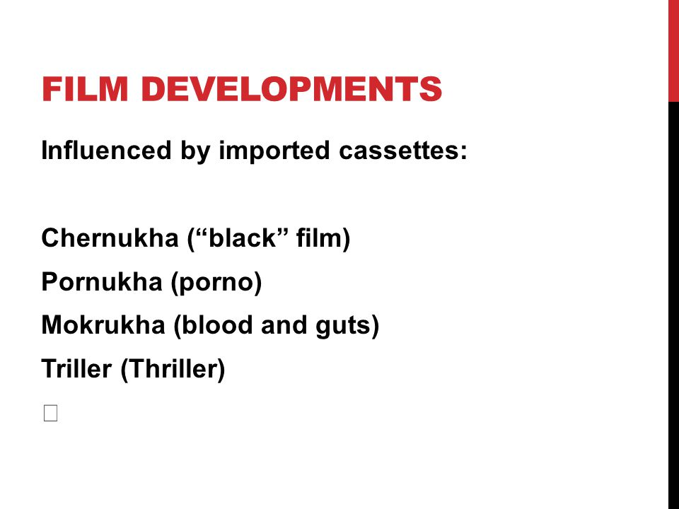 FILM DEVELOPMENTS Influenced by imported cassettes: Chernukha (black film) Pornukha (porno) Mokrukha (blood and guts) Triller (Thriller)