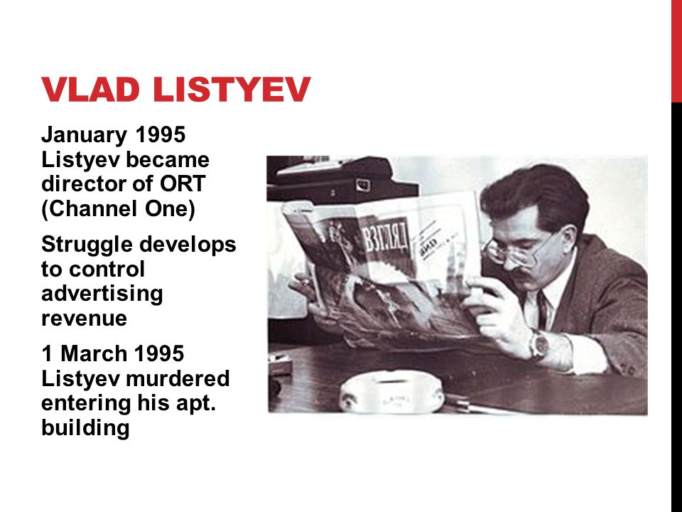 January 1995 Listyev became director of ORT (Channel One) Struggle develops to control advertising revenue 1 March 1995 Listyev murdered entering his apt.
