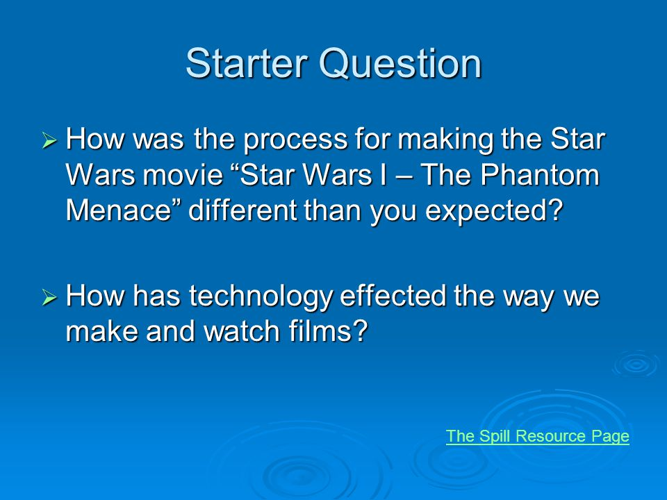 Starter Question How was the process for making the Star Wars movie Star Wars I – The Phantom Menace different than you expected? How was the process