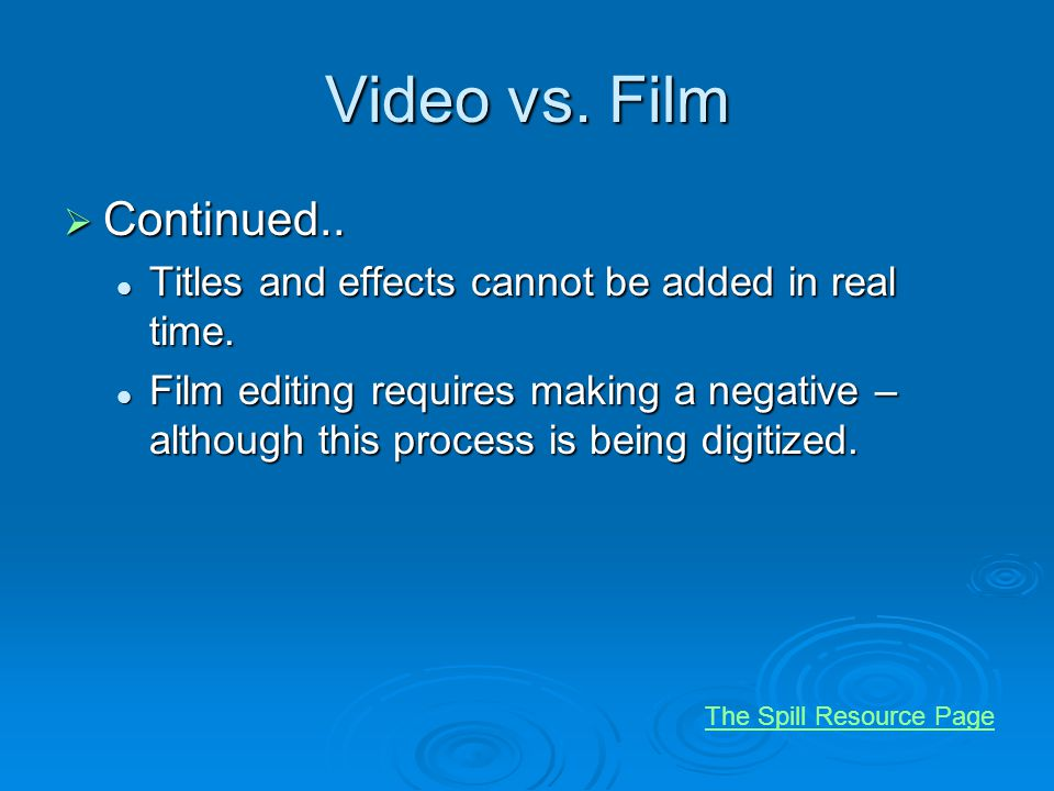 Video vs. Film Continued.. Continued.. Titles and effects cannot be added in real time. Titles and effects cannot be added in real time. Film editing