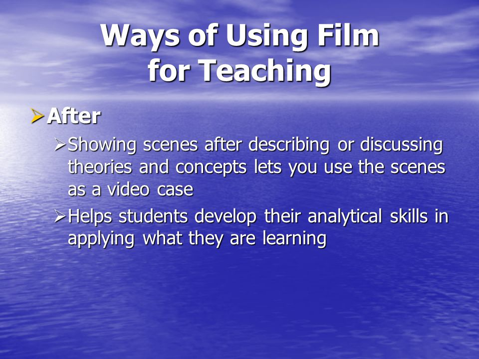 Ways of Using Film for Teaching After After Showing scenes after describing or discussing theories and concepts lets you use the scenes as a video case Showing scenes after describing or discussing theories and concepts lets you use the scenes as a video case Helps students develop their analytical skills in applying what they are learning Helps students develop their analytical skills in applying what they are learning