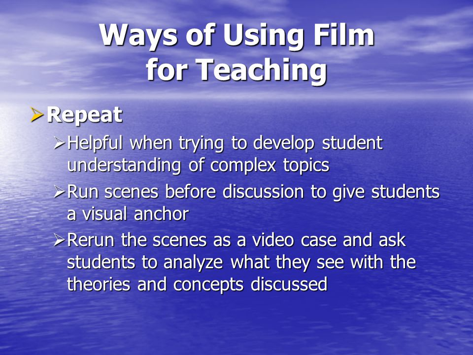 Ways of Using Film for Teaching Repeat Repeat Helpful when trying to develop student understanding of complex topics Helpful when trying to develop st
